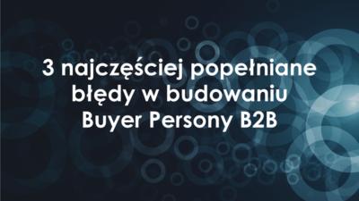 3 najczęściej popełniane błędy w budowaniu Buyer Persony B2B