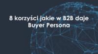 8 korzyści jakie w B2B daje Buyer Persona
