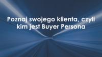 Poznaj swojego klienta, czyli kim jest Buyer Persona