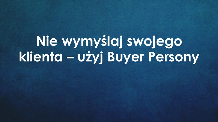Nie wymyślaj swojego klienta – użyj Buyer Persony