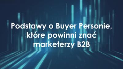 Podstawy o Buyer Personie dla marketerów B2B